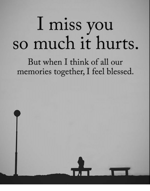 I Miss You So Much It Hurts But When I Think Of All Our Memories