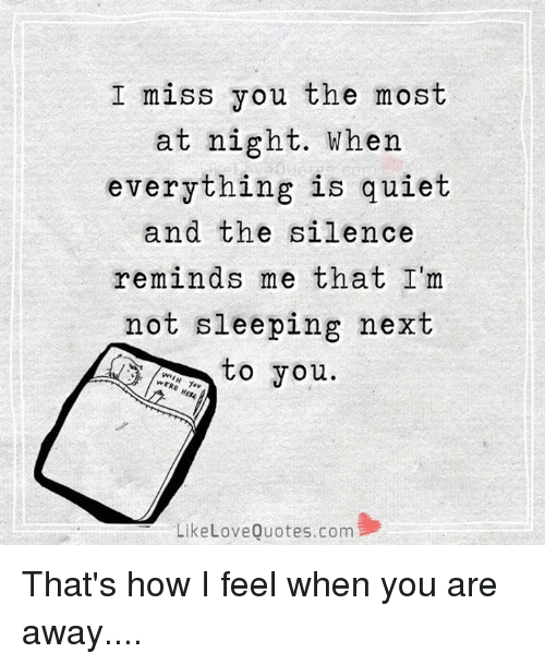 Love, Memes, and Quiet: I miss you the most  at night. When  everything is quiet  and the silence  reminds me that I'm  not sleeping next  to you  Like Love Quotes.com That's how I feel when you are away....