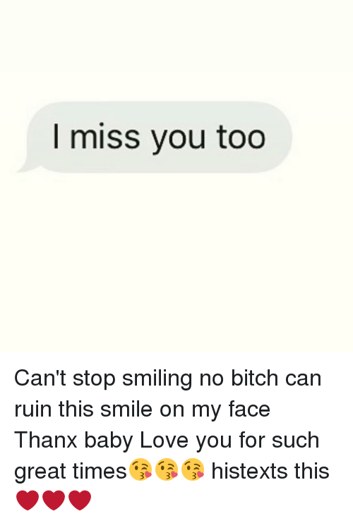 I Miss You Too Cant Stop Smiling No Bitch Can Ruin This Smile On My