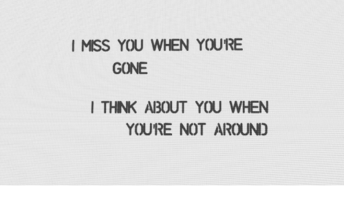 I Miss You When Youre Gone I Thnk About You When Youre Not Around