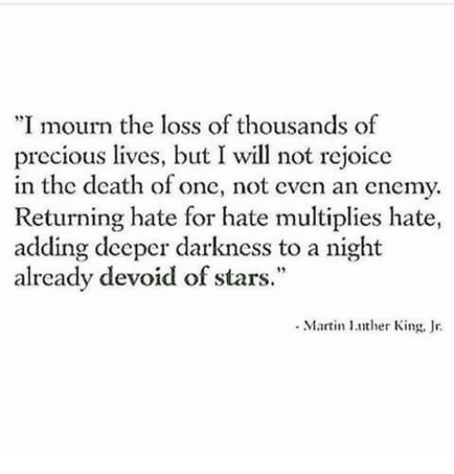 "Martin, Precious, and Death: ""I mourn the loss of thousands of  precious lives, but I will not rejoice  in the death of one, not even an enemy.  Returning hate for hate multiplies hate,  adding deeper darkness to a night  already devoid of stars.""  Martin ther King, r"