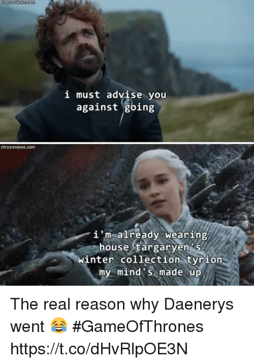 Memes, Winter, and House: i must advise you  against going  chrysreviews.com  i 'm already wearing  house targaryen s  winter collection tyrion  my mind s made up The real reason why Daenerys went 😂 #GameOfThrones https://t.co/dHvRlpOE3N