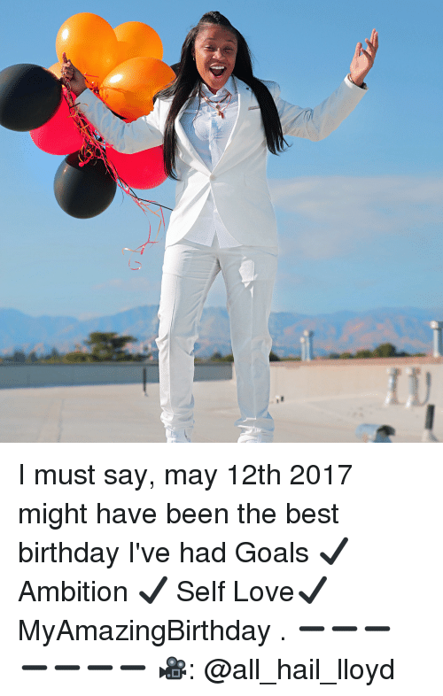 Birthday, Goals, and Love: I must say, may 12th 2017 might have been the best birthday I've had Goals ✔️ Ambition ✔️ Self Love✔️ MyAmazingBirthday . ➖➖➖➖➖➖➖ 🎥: @all_hail_lloyd