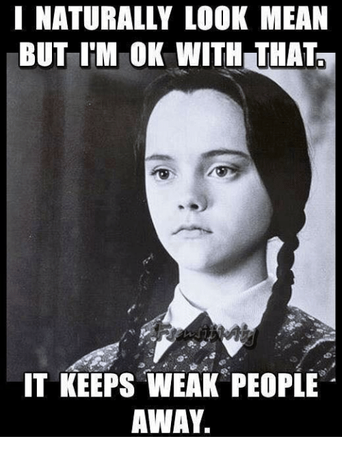 Dank, Mean, and 🤖: I NATURALLY LOOK MEAN  BUT I'M OK WITH THAT  IT KEEPS WEAK PEOPLE  AWAY.