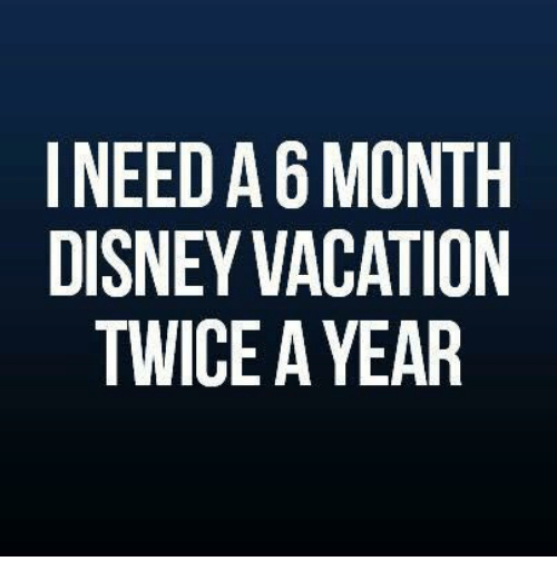 Disney Memes And Vacation I NEED A 6 MONTH DISNEY VACATION TWICE