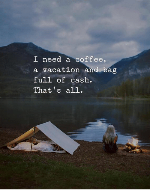 Coffee, Vacation, and All: I need a coffee,  a vacation and bag  full of cash.  That's all.