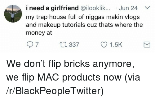 Blackpeopletwitter, Makeup, and Money: i need a girlfriend @ilooklik.. Jun 24  my trap house full of niggas makin vlogs  and makeup tutorials cuz thats where the  money at  7  337  1.5K <p>We don't flip bricks anymore, we flip MAC products now (via /r/BlackPeopleTwitter)</p>
