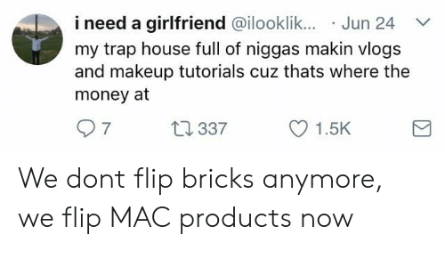 Makeup, Money, and Trap: i need a girlfriend @ilooklik.. Jun 24  my trap house full of niggas makin vlogs  and makeup tutorials cuz thats where the  money at  7  337  1.5K We dont flip bricks anymore, we flip MAC products now
