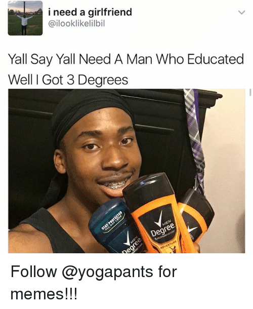 Memes, Girlfriend, and 🤖: i need a girlfriend  @ilooklikelilbil  Yall Say Yall Need A Man Who Educated  Well I Got 3 Degrees Follow @yogapants for memes!!!