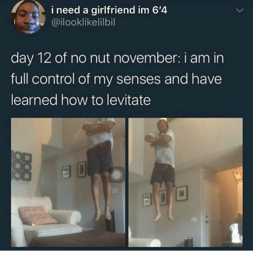 Control, How To, and Girlfriend: i need a girlfriend im 6'4  @ilooklikelilbil  day 12 of no nut november: i am in  full control of my senses and have  learned how to levitate