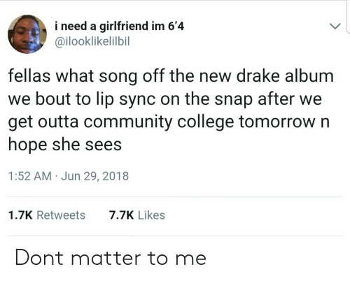 College, Community, and Drake: i need a girlfriend im 6'4  @ilooklikelilbil  fellas what song off the new drake album  we bout to lip sync on the snap after we  get outta community college tomorrow n  hope she sees  1:52 AM Jun 29, 2018  1.7K Retweets7.7K Likes Dont matter to me