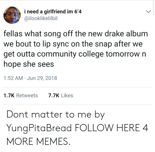 College, Community, and Dank: i need a girlfriend im 6'4  @ilooklikelilbil  fellas what song off the new drake album  we bout to lip sync on the snap after we  get outta community college tomorrow n  hope she sees  1:52 AM Jun 29, 2018  1.7K Retweets7.7K Likes Dont matter to me by YungPitaBread FOLLOW HERE 4 MORE MEMES.