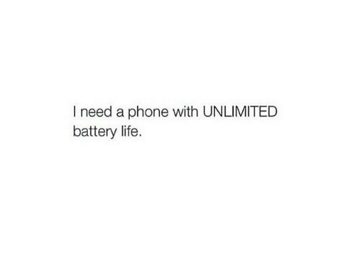 Life, Phone, and Battery: I need a phone with UNLIMITED  battery life.