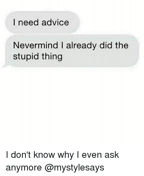 Advice, Girl Memes, and Nevermind: I need advice  Nevermind l already did the  stupid thing I don't know why I even ask anymore @mystylesays