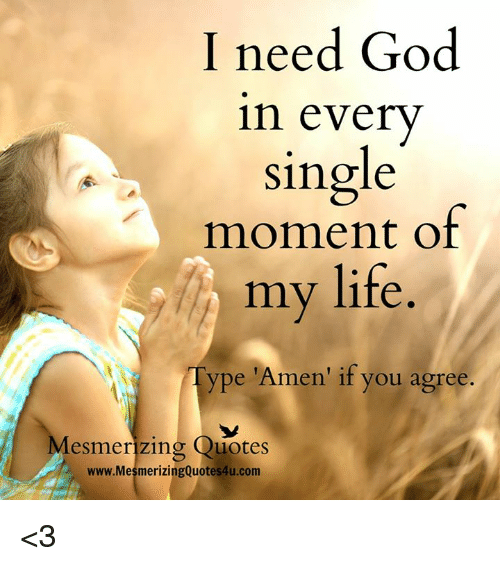 Memes, Quotes, and Singles: I need God  in every  single  moment of  my life  Type 'Amen' if you agree  Mesmerizing Quotes  www.MesmerizingQuotes4u.com <3