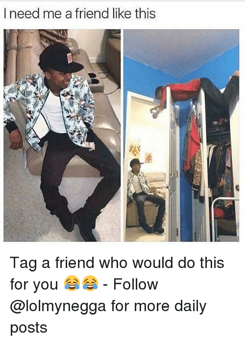 Funny, Who, and Friend: I need me a friend like this Tag a friend who would do this for you 😂😂 - Follow @lolmynegga for more daily posts