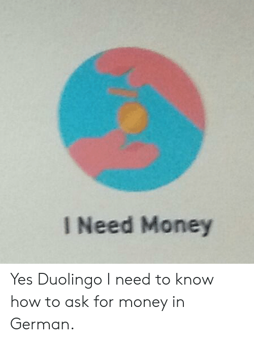 I Need Money Yes Duolingo I Need to Know How to Ask for