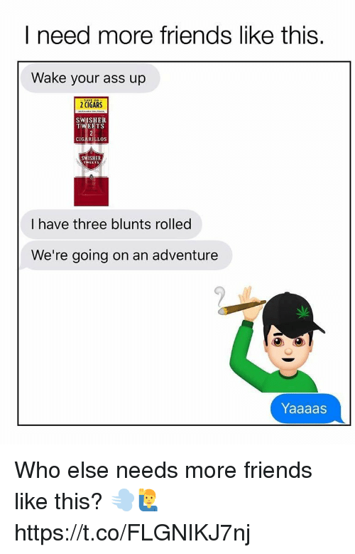 Ass, Blunts, and Friends: I need more friends like this.  Wake your ass up  2 CIGARS  SWISHER  TWEETS  CIGARILLOS  SWISHER  I have three blunts rolled  We're going on an adventure  Yaaaas Who else needs more friends like this? 💨🙋♂️ https://t.co/FLGNIKJ7nj