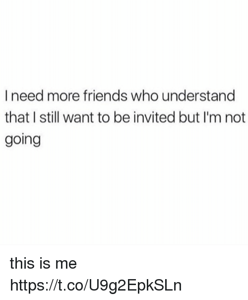 Friends, Memes, and 🤖: I need more friends who understand  that I still want to be invited but I'm not  going this is me https://t.co/U9g2EpkSLn