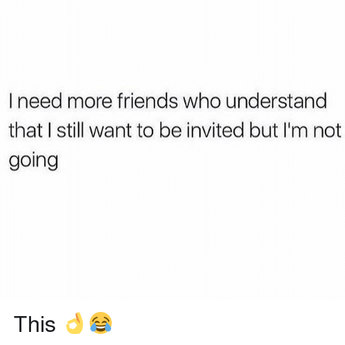 Friends, Memes, and 🤖: I need more friends who understand  that I still want to be invited but I'm not  going This 👌😂