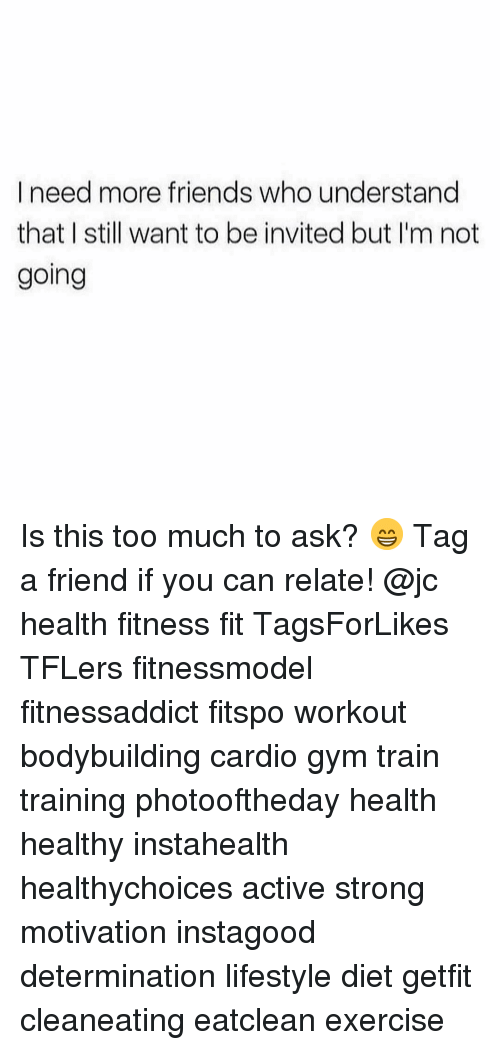 Friends, Gym, and Memes: I need more friends who understand  that I still want to be invited but I'm not  going Is this too much to ask? 😁 Tag a friend if you can relate! @jc health fitness fit TagsForLikes TFLers fitnessmodel fitnessaddict fitspo workout bodybuilding cardio gym train training photooftheday health healthy instahealth healthychoices active strong motivation instagood determination lifestyle diet getfit cleaneating eatclean exercise