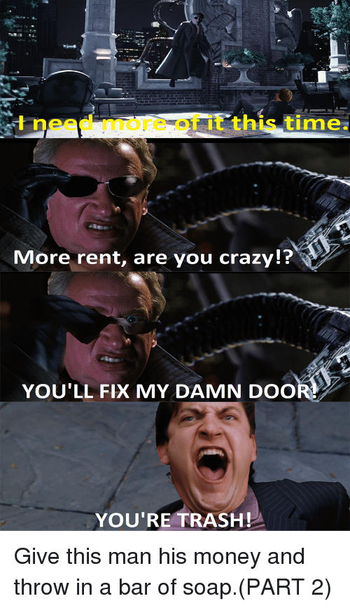 Crazy, Money, and Trash: I need more of it this time.  More rent, are you crazy!?  YOU'LL FIX MY DAMN DOOR!  YOU'RE TRASH!