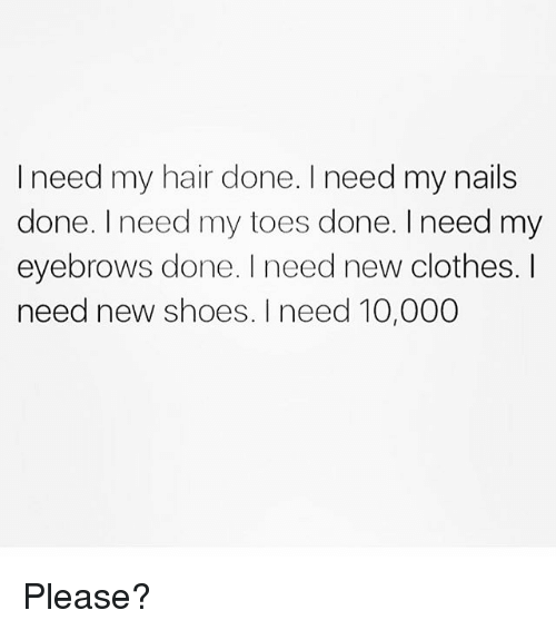 I Need My Hair Done Need My Nails Done I Need My Toes Done Need My ...