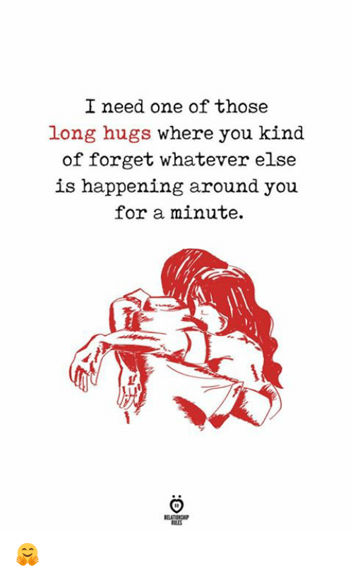 One, You, and For: I need one of those  long hugs where you kind  of forget whatever else  is happening around you  for a minute.  ELATIONG 🤗