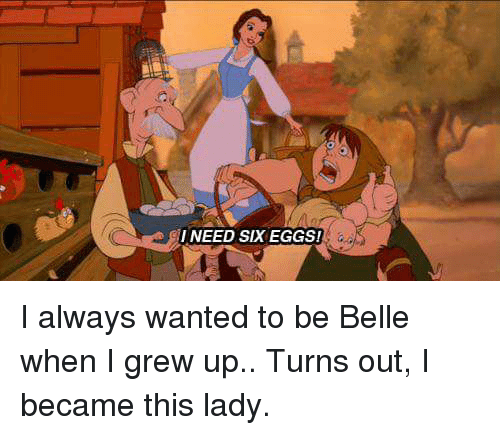 Memes, 🤖, and Belle: I NEED SIX EGGS! I always wanted to be Belle when I grew up.. Turns out, I became this lady.