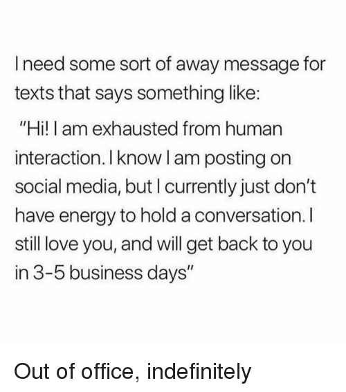 "Energy, Love, and Social Media: I need some sort of away message for  texts that says something like:  ""Hi! I am exhausted from human  interaction. Iknow l am posting on  social media, but I currently just don't  have energy to hold a conversation. I  still love you, and will get back to you  in 3-5 business days"" Out of office, indefinitely"