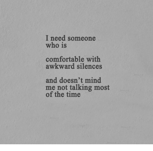 Comfortable, Awkward, and Time: I need someone  who is  comfortable with  awkward silences  and doesn't mind  me not talking most  of the time