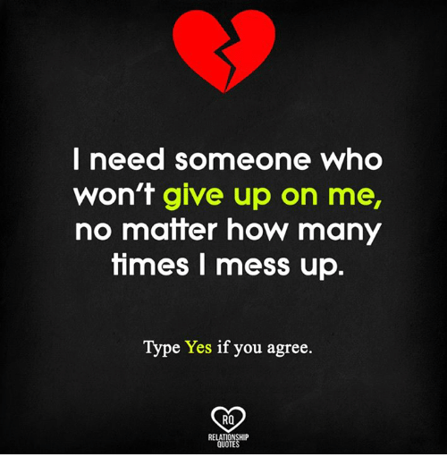 How Many Times, Memes, and Quotes: I need someone who  won't give up on me,  no matter how many  times mess up.  Type  Yes if you agree  RO  RELATIONSHIP  QUOTES