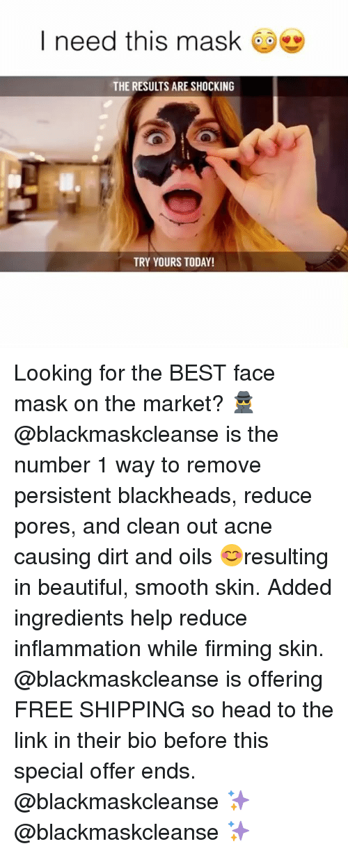 Beautiful, Head, and Smooth: I need this mask  THE RESULTS ARE SHOCKING  TRY YOURS TODAY! Looking for the BEST face mask on the market? 🕵️‍♀️ @blackmaskcleanse is the number 1 way to remove persistent blackheads, reduce pores, and clean out acne causing dirt and oils 😊resulting in beautiful, smooth skin. Added ingredients help reduce inflammation while firming skin. @blackmaskcleanse is offering FREE SHIPPING so head to the link in their bio before this special offer ends. @blackmaskcleanse ✨ @blackmaskcleanse ✨