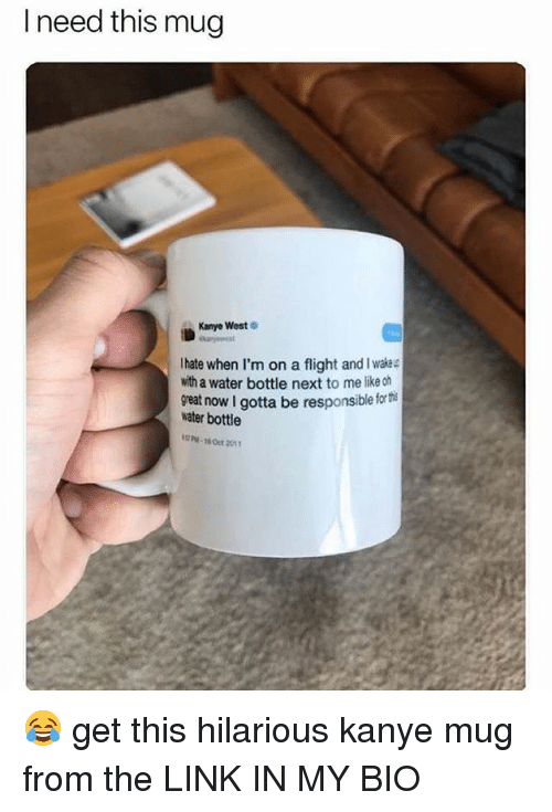 Kanye, Memes, and Flight: I need this mug  Kanyo West  Ihate when I'm on a flight and I wakec  with a water bottle next to me like ch  water bottle  P-16 Oct 2011  reat now I gotta be responsible for th 😂 get this hilarious kanye mug from the LINK IN MY BIO
