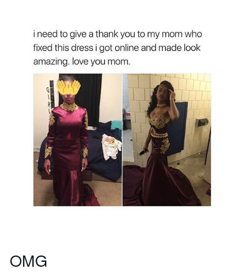 Girl Memes, Love You, and Thanks: i need to give a thank you to my mom who  fixed this dress i got online and made look  amazing. love you mom. OMG