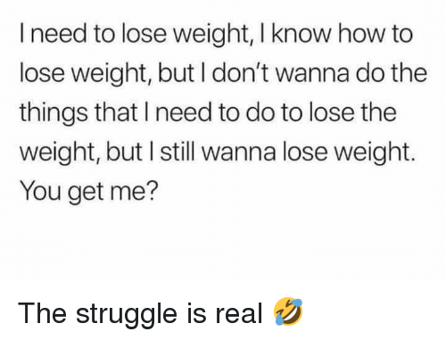Dank, Struggle, and The Struggle Is Real: I need to lose weight, I know how to  lose weight, but I don't wanna do the  things that I need to do to lose the  weight, but I still wanna lose weight.  You get me? The struggle is real 🤣