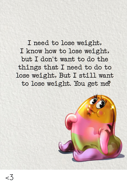 Memes, How To, and 🤖: I need to lose weight,  I know how to lose weight,  but I don't want to do the  things that I need to do to  lose weight, But I still want  to lose weight. You get me? <3