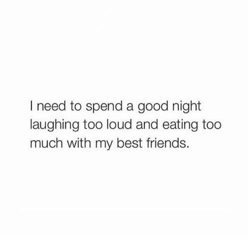 I Need To Spend A Good Night Laughing Too Loud And Eating Too Much