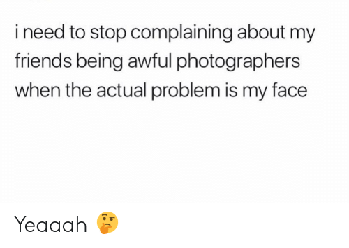 Friends, Funny, and Face: i need to stop complaining about my  friends being awful photographers  when the actual problem is my face Yeaaah 🤔
