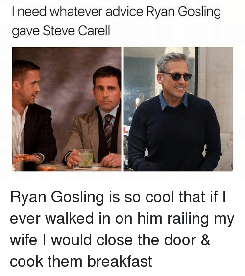 Advice, Steve Carell, and Ryan Gosling: I need whatever advice Ryan Gosling  gave Steve Carell Ryan Gosling is so cool that if I ever walked in on him railing my wife I would close the door & cook them breakfast