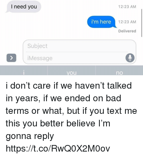 Bad, Text, and Girl Memes: I need you  12:23 AM  i'm here  12:23 AM  Delivered  Subject  iMessage  you  no i don't care if we haven't talked in years, if we ended on bad terms or what, but if you text me this you better believe I'm gonna reply https://t.co/RwQ0X2M0ov