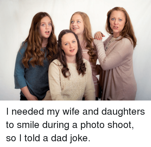 Dad, Smile, and Wife: I needed my wife and daughters to smile during a photo shoot, so I told a dad joke.