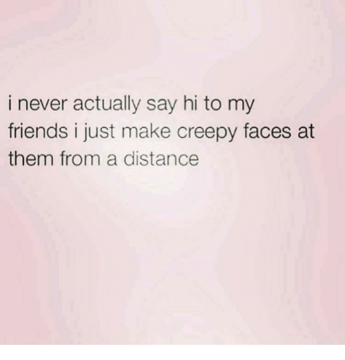 Creepy, Friends, and Memes: i never actually say hi to my  friends i just make creepy faces at  them from a distance