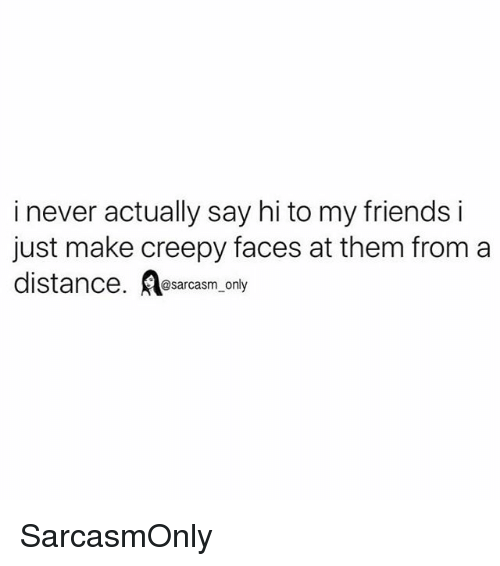 Creepy, Friends, and Funny: i never actually say hi to my friends i  just make creepy faces at them from a  distance. esarcasm, only SarcasmOnly