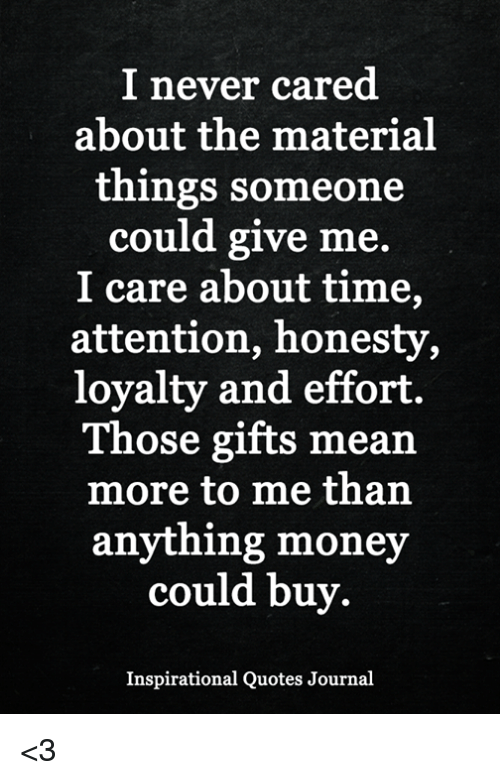 I Never Cared About The Material Things Someone Could Give Me I Care