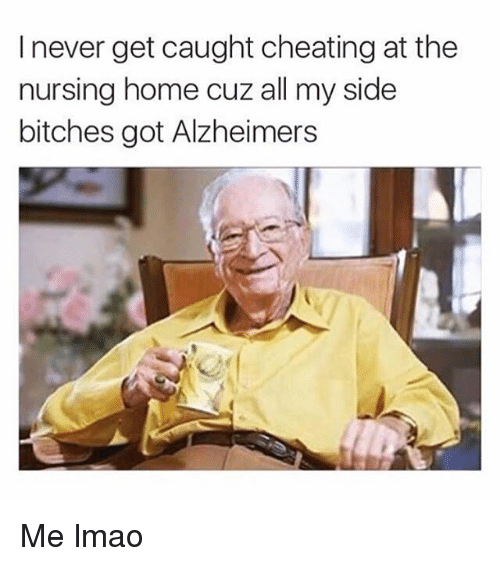 Cheating, Lmao, and Memes: I never get caught cheating at the  nursing home cuz all my side  bitches got Alzheimers Me lmao