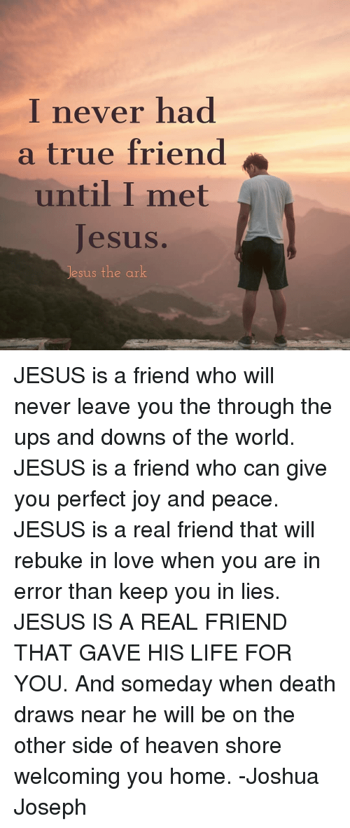 Heaven, Jesus, and Life: I never had  a true friend  until I met  Jesus  sus the ar JESUS is a friend who will never leave you the through the ups and downs of the world. JESUS is a friend who can give you perfect joy and peace. JESUS is a real friend that will rebuke in love when you are in error than keep you in lies. JESUS IS A REAL FRIEND THAT GAVE HIS LIFE FOR YOU. And someday when death draws near he will be on the other side of heaven shore welcoming you home. -Joshua Joseph
