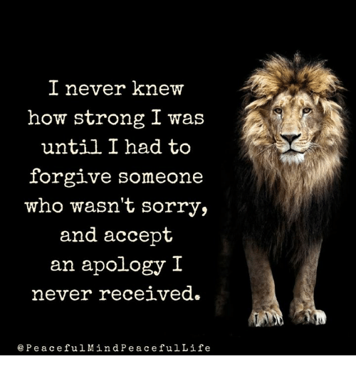 Memes, Forgiveness, and Apology: I never knew  how strong I was  until I had to  forgive someone  who wasn't sorry,  and accept  an apology I  never received.  Pe ace ful Min d P e a c e ful Life