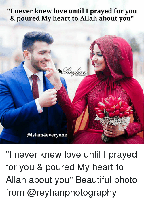 "Beautiful, Love, and Memes: ""I never knew love until I prayed for you  & poured My heart to Allah about you""  PHOTOGRAPHY  @islam4everyone. ""I never knew love until I prayed for you & poured My heart to Allah about you"" Beautiful photo from @reyhanphotography"