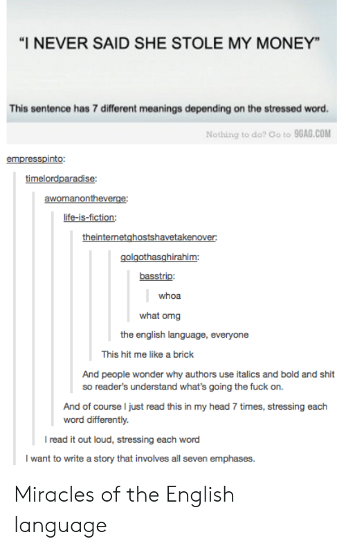 """9gag, Head, and Life: """"I NEVER SAID SHE STOLE MY MONEY  This sentence has 7 different meanings depending on the stressed word.  Nothing to do? Go to 9GAG.COM  an  life-is-fiction:  basstrip:  whoa  what omg  the english language, everyone  This hit me like a brick  And people wonder why authors use italics and bold and shit  so reader's understand what's going the fuck on.  And of course I just read this in my head 7 times, stressing each  word differently.  I read it out loud, stressing each word  I want to write a story that involves all seven emphases Miracles of the English language"""